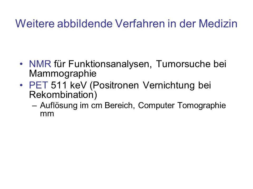 Weitere abbildende Verfahren in der Medizin NMR für Funktionsanalysen, Tumorsuche bei Mammographie PET 511 keV (Positronen Vernichtung bei Rekombinati