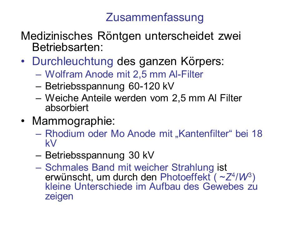 Zusammenfassung Medizinisches Röntgen unterscheidet zwei Betriebsarten: Durchleuchtung des ganzen Körpers: –Wolfram Anode mit 2,5 mm Al-Filter –Betrie