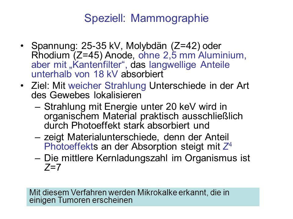 Speziell: Mammographie Spannung: 25-35 kV, Molybdän (Z=42) oder Rhodium (Z=45) Anode, ohne 2,5 mm Aluminium, aber mit Kantenfilter, das langwellige An