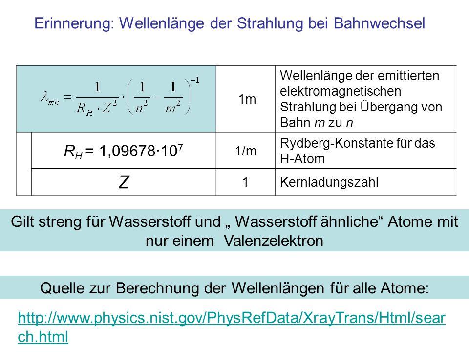 1m Wellenlänge der emittierten elektromagnetischen Strahlung bei Übergang von Bahn m zu n R H = 1,09678·10 7 1/m Rydberg-Konstante für das H-Atom Z 1Kernladungszahl Erinnerung: Wellenlänge der Strahlung bei Bahnwechsel Gilt streng für Wasserstoff und Wasserstoff ähnliche Atome mit nur einem Valenzelektron http://www.physics.nist.gov/PhysRefData/XrayTrans/Html/sear ch.html Quelle zur Berechnung der Wellenlängen für alle Atome: