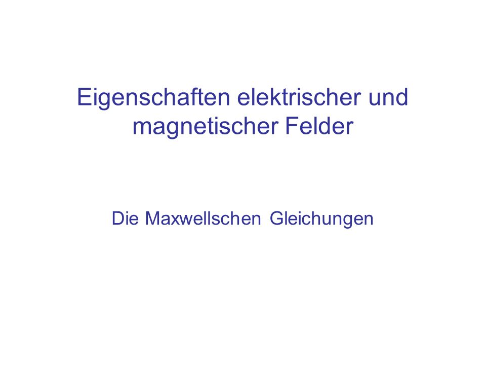 Inhalt Zusammenfassung der Eigenschaften statischer und dynamischer elektrischer und magnetischer Felder in den vier Maxwellschen Gleichungen