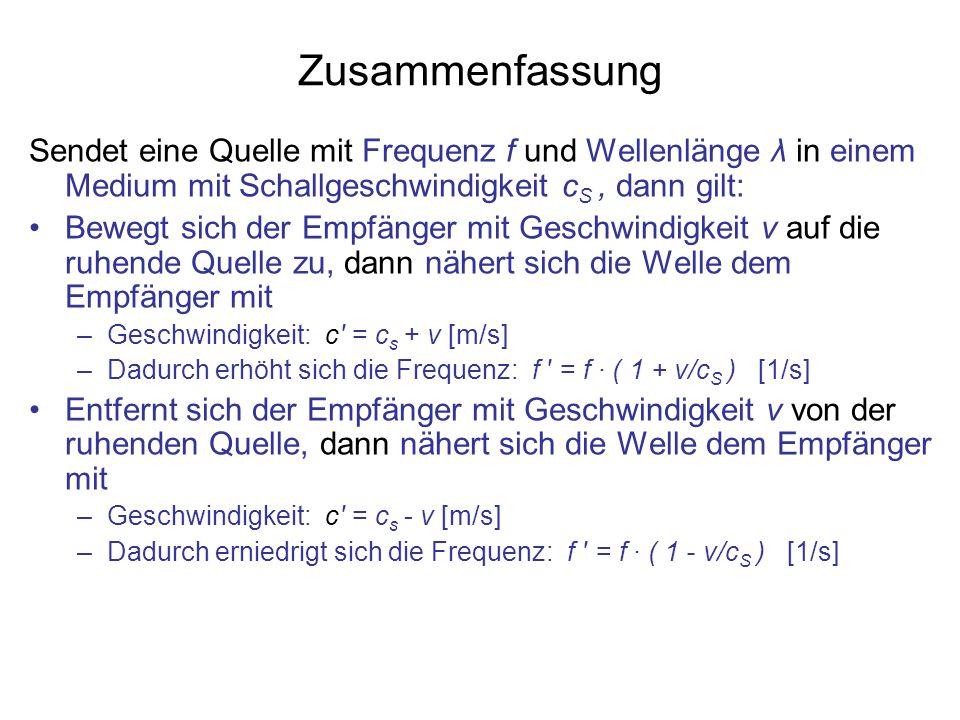 Zusammenfassung Sendet eine Quelle mit Frequenz f und Wellenlänge λ in einem Medium mit Schallgeschwindigkeit c S, dann gilt: Bewegt sich der Empfänge