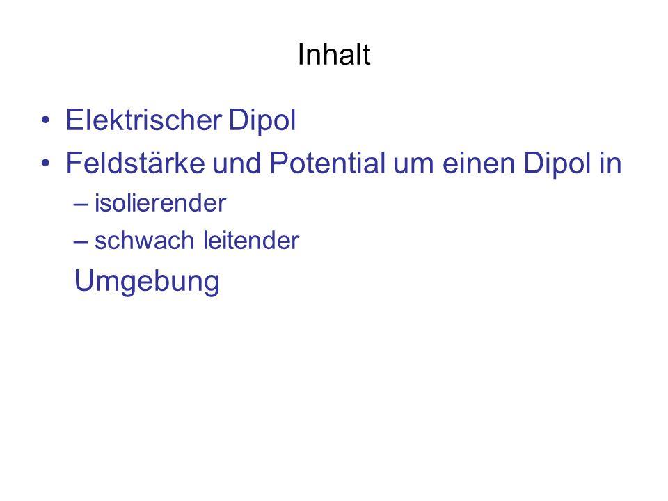 Inhalt Elektrischer Dipol Feldstärke und Potential um einen Dipol in –isolierender –schwach leitender Umgebung