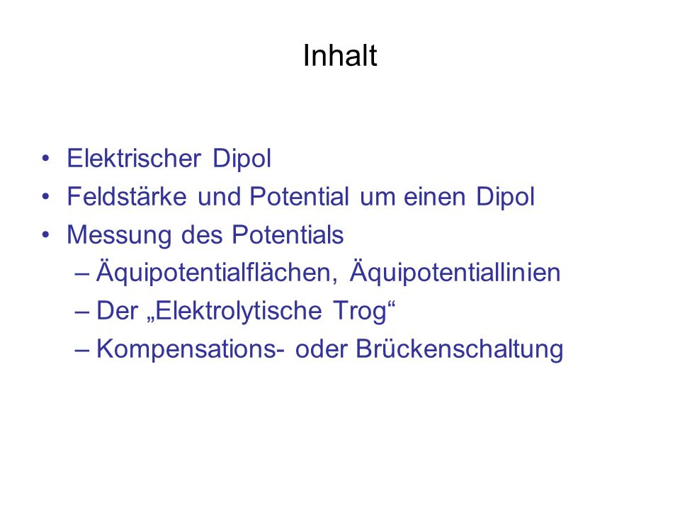 Inhalt Elektrischer Dipol Feldstärke und Potential um einen Dipol Messung des Potentials –Äquipotentialflächen, Äquipotentiallinien –Der Elektrolytisc