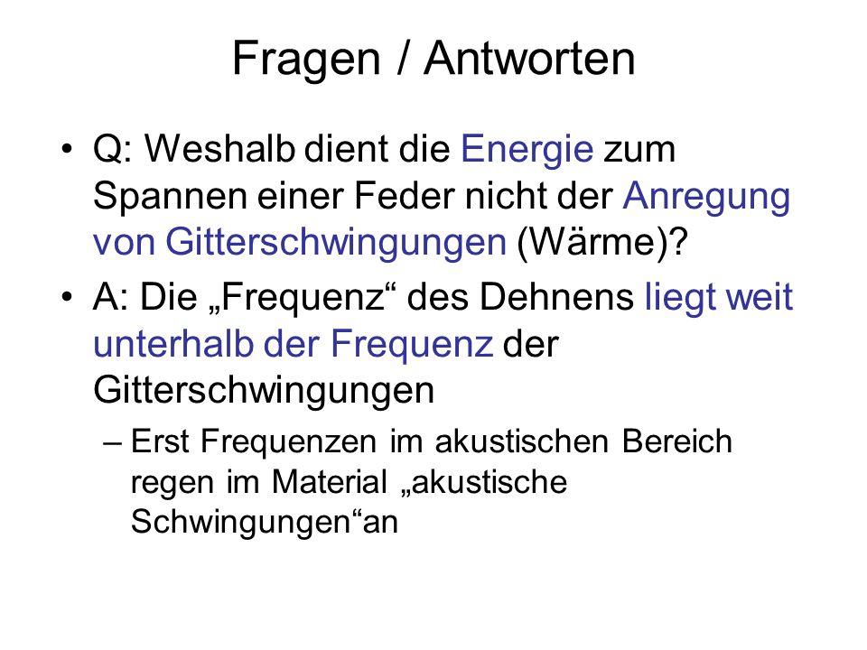Fragen / Antworten Q: Weshalb dient die Energie zum Spannen einer Feder nicht der Anregung von Gitterschwingungen (Wärme)? A: Die Frequenz des Dehnens