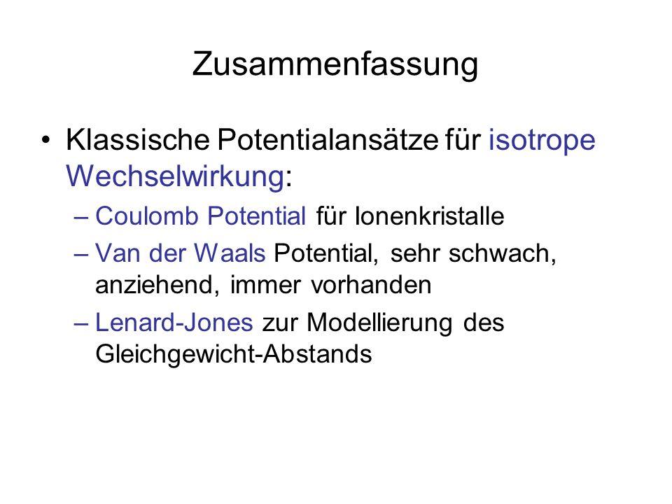 Zusammenfassung Klassische Potentialansätze für isotrope Wechselwirkung: –Coulomb Potential für Ionenkristalle –Van der Waals Potential, sehr schwach,