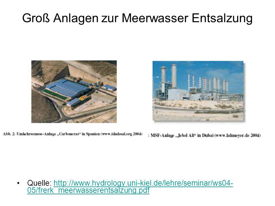 Groß Anlagen zur Meerwasser Entsalzung Quelle: http://www.hydrology.uni-kiel.de/lehre/seminar/ws04- 05/frerk_meerwasserentsalzung.pdfhttp://www.hydrol