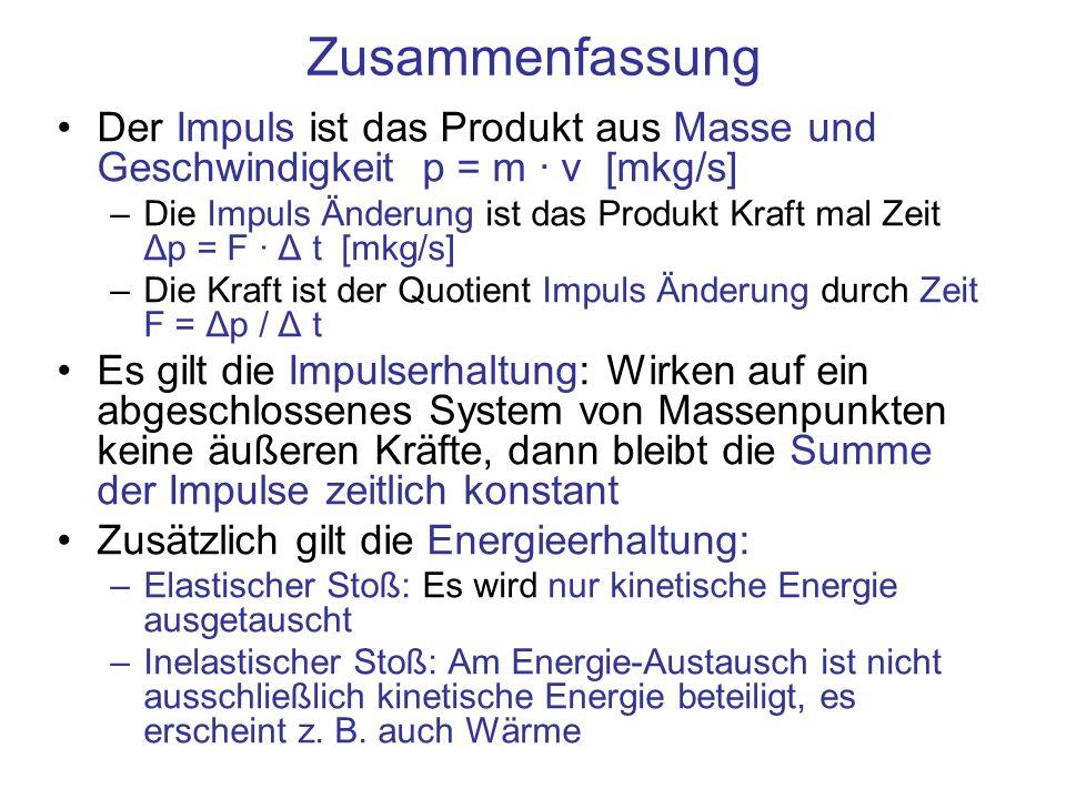 Zusammenfassung Der Impuls ist das Produkt aus Masse und Geschwindigkeit p = m · v [mkg/s] –Die Impuls Änderung ist das Produkt Kraft mal Zeit Δp = F · Δ t [mkg/s] –Die Kraft ist der Quotient Impuls Änderung durch Zeit F = Δp / Δ t Es gilt die Impulserhaltung: Wirken auf ein abgeschlossenes System von Massenpunkten keine äußeren Kräfte, dann bleibt die Summe der Impulse zeitlich konstant Zusätzlich gilt die Energieerhaltung: –Elastischer Stoß: Es wird nur kinetische Energie ausgetauscht –Inelastischer Stoß: Am Energie-Austausch ist nicht ausschließlich kinetische Energie beteiligt, es erscheint z.