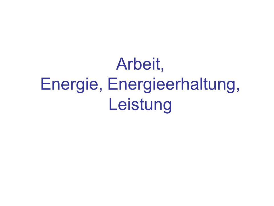 Inhalt Begriffe: Arbeit, Energie, Leistung Austausch von Energie Der Satz von der Erhaltung der Energie