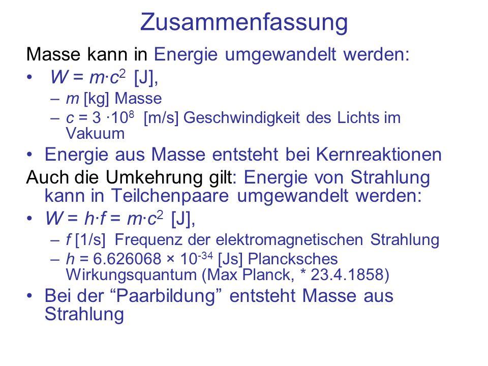 Zusammenfassung Masse kann in Energie umgewandelt werden: W = m·c 2 [J], –m [kg] Masse –c = 3 ·10 8 [m/s] Geschwindigkeit des Lichts im Vakuum Energie