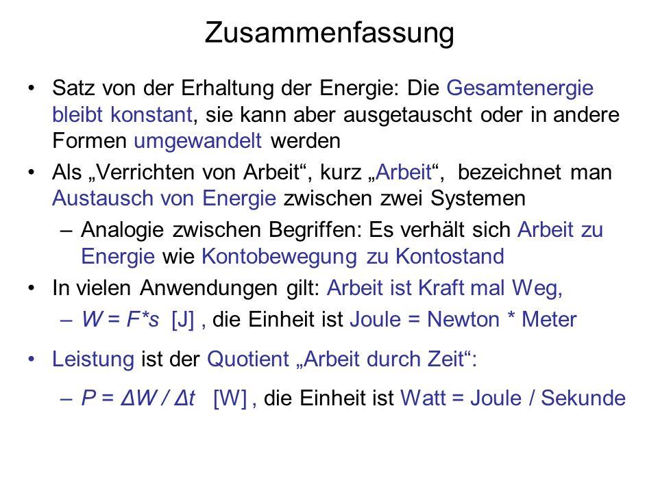 Zusammenfassung Satz von der Erhaltung der Energie: Die Gesamtenergie bleibt konstant, sie kann aber ausgetauscht oder in andere Formen umgewandelt werden Als Verrichten von Arbeit, kurz Arbeit, bezeichnet man Austausch von Energie zwischen zwei Systemen –Analogie zwischen Begriffen: Es verhält sich Arbeit zu Energie wie Kontobewegung zu Kontostand In vielen Anwendungen gilt: Arbeit ist Kraft mal Weg, –W = F*s [J], die Einheit ist Joule = Newton * Meter Leistung ist der Quotient Arbeit durch Zeit: –P = ΔW / Δt [W], die Einheit ist Watt = Joule / Sekunde