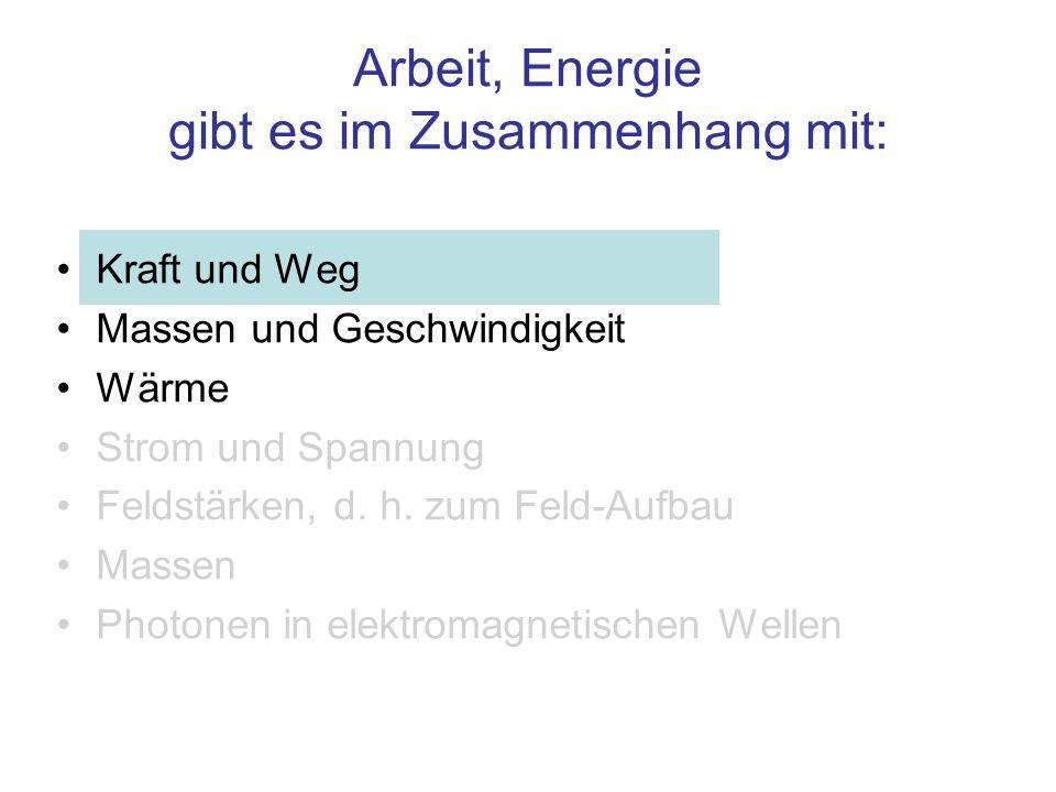 Arbeit, Energie gibt es im Zusammenhang mit: Kraft und Weg Massen und Geschwindigkeit Wärme Strom und Spannung Feldstärken, d. h. zum Feld-Aufbau Mass