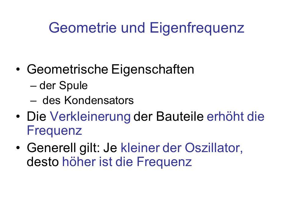 Geometrie und Eigenfrequenz Geometrische Eigenschaften –der Spule – des Kondensators Die Verkleinerung der Bauteile erhöht die Frequenz Generell gilt: