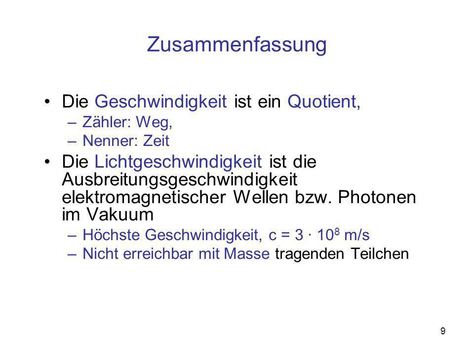 9 Zusammenfassung Die Geschwindigkeit ist ein Quotient, –Zähler: Weg, –Nenner: Zeit Die Lichtgeschwindigkeit ist die Ausbreitungsgeschwindigkeit elektromagnetischer Wellen bzw.