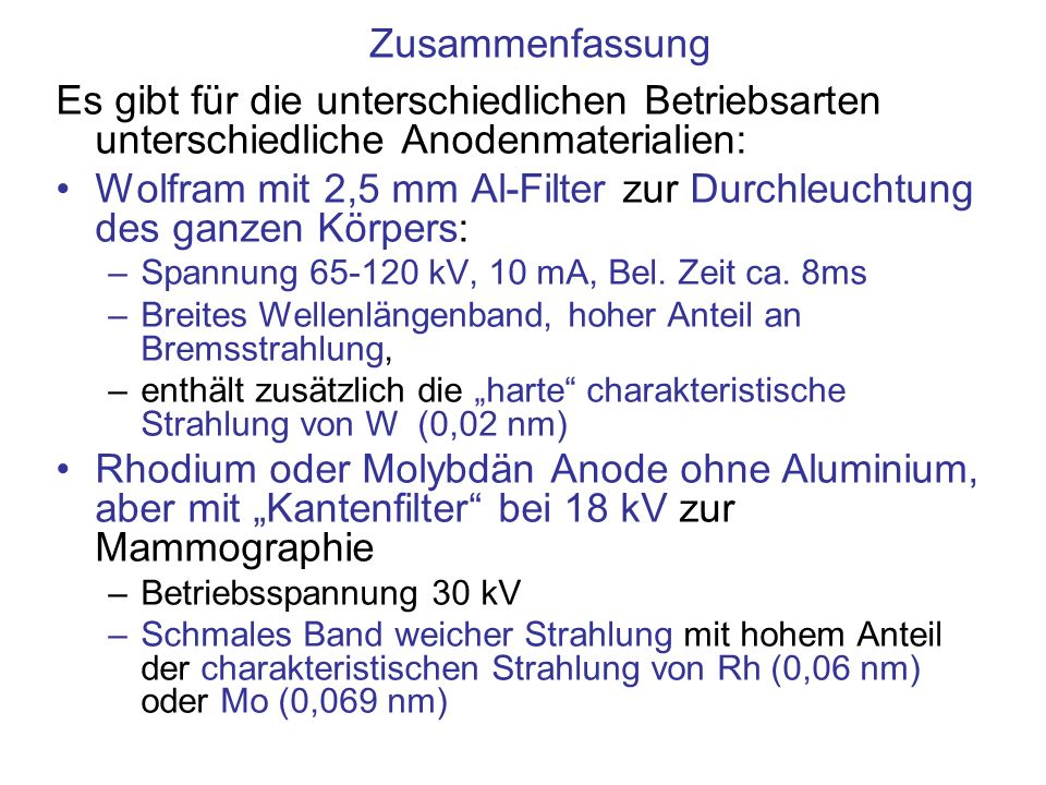 Zusammenfassung Es gibt für die unterschiedlichen Betriebsarten unterschiedliche Anodenmaterialien: Wolfram mit 2,5 mm Al-Filter zur Durchleuchtung de