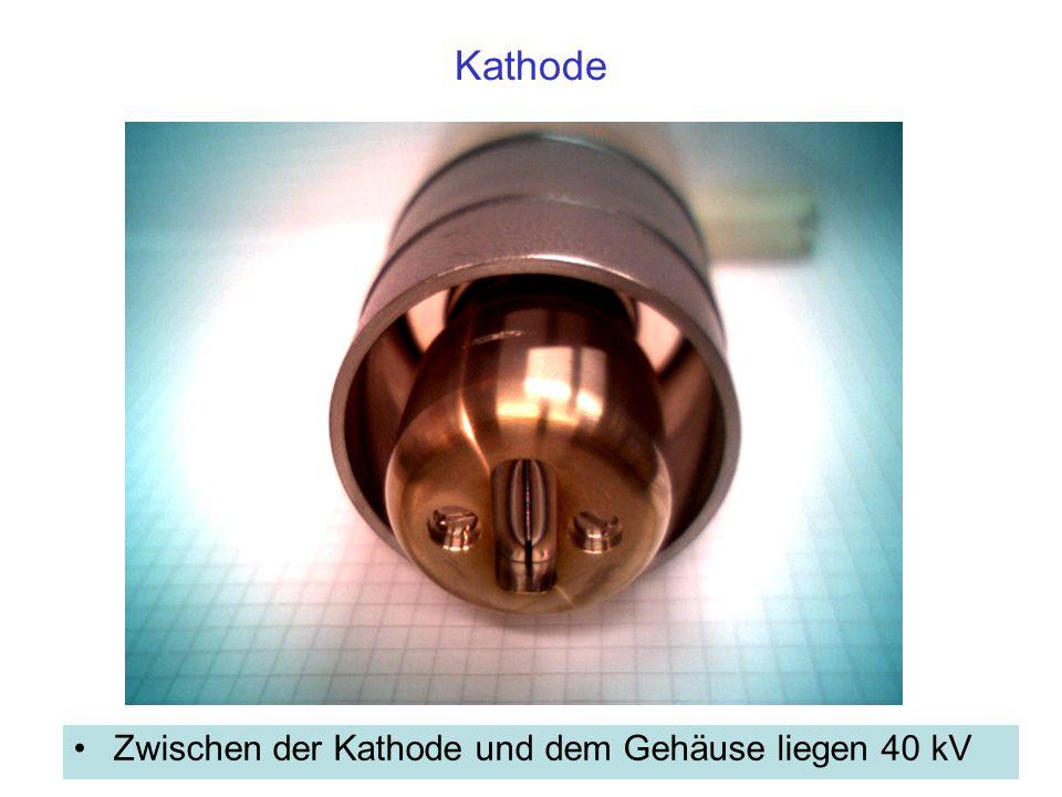 Kathode Zwischen der Kathode und dem Gehäuse liegen 40 kV