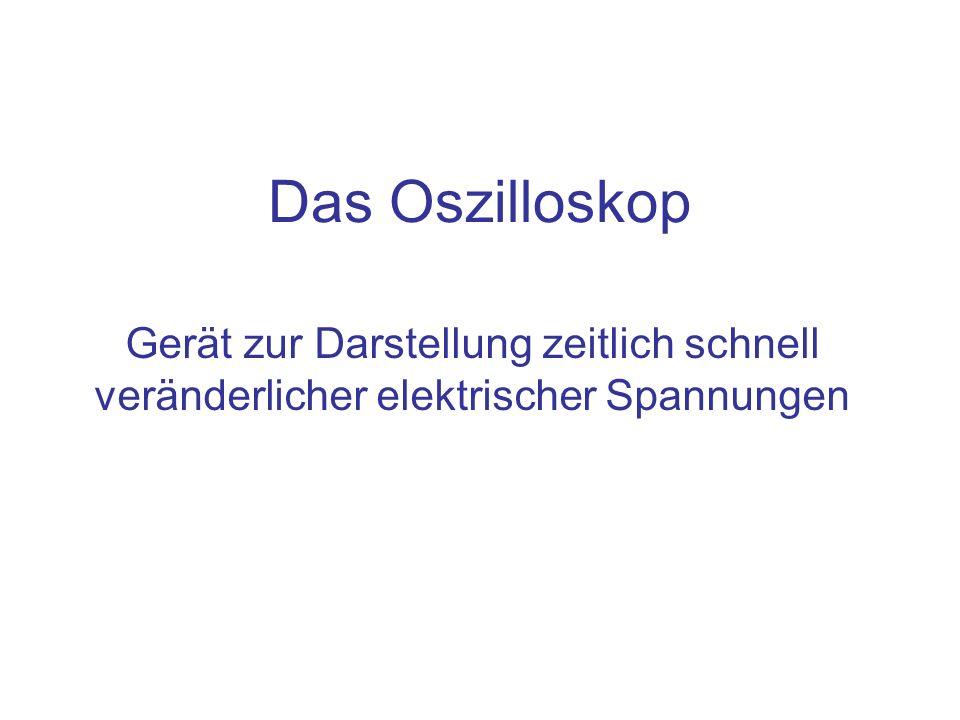 Das Oszilloskop Gerät zur Darstellung zeitlich schnell veränderlicher elektrischer Spannungen