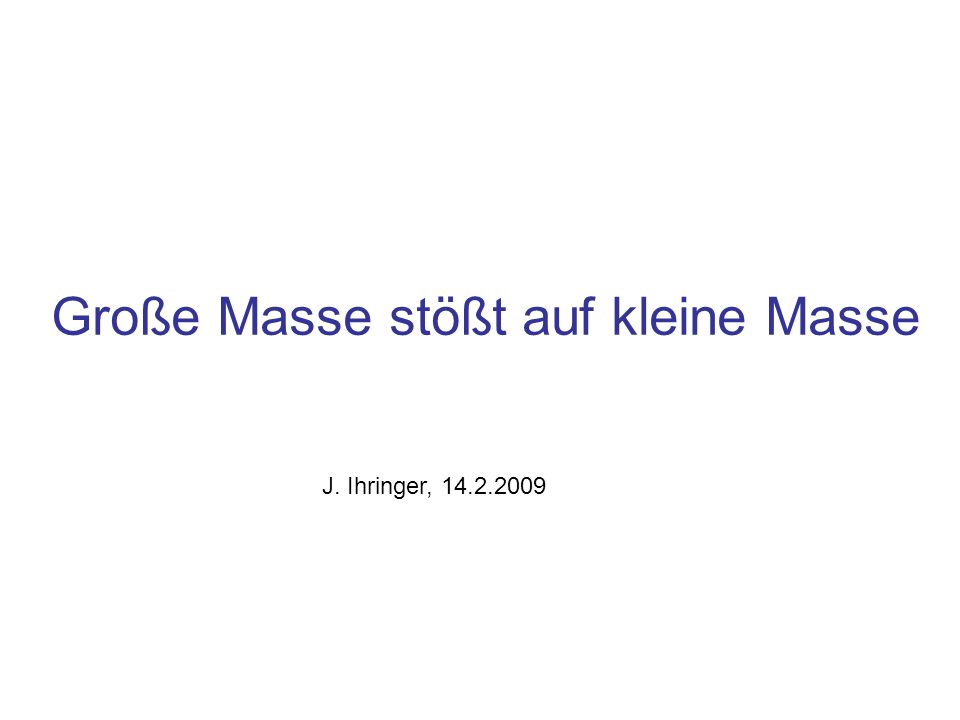 Große Masse stößt auf kleine Masse J. Ihringer, 14.2.2009