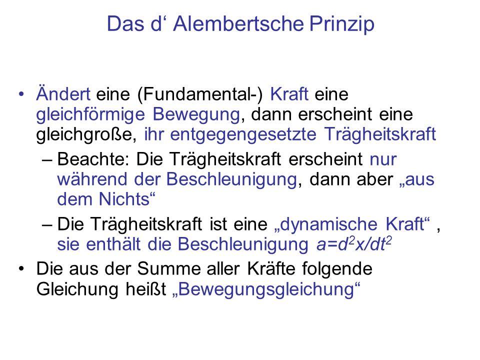 Das d Alembertsche Prinzip Ändert eine (Fundamental-) Kraft eine gleichförmige Bewegung, dann erscheint eine gleichgroße, ihr entgegengesetzte Träghei