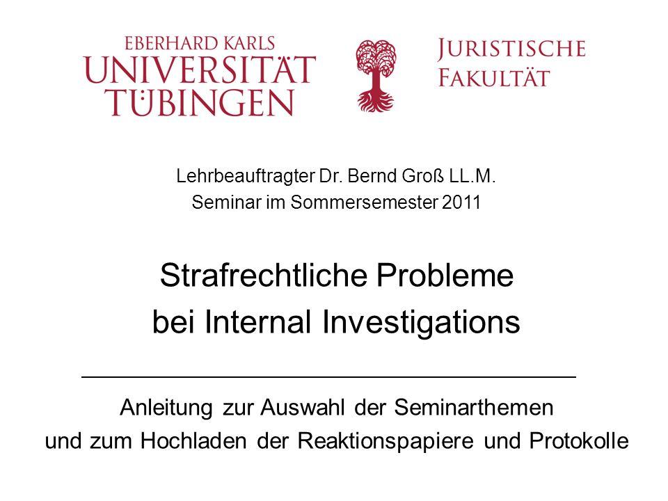 Lehrbeauftragter Dr. Bernd Groß LL.M. Seminar im Sommersemester 2011 Strafrechtliche Probleme bei Internal Investigations Anleitung zur Auswahl der Se