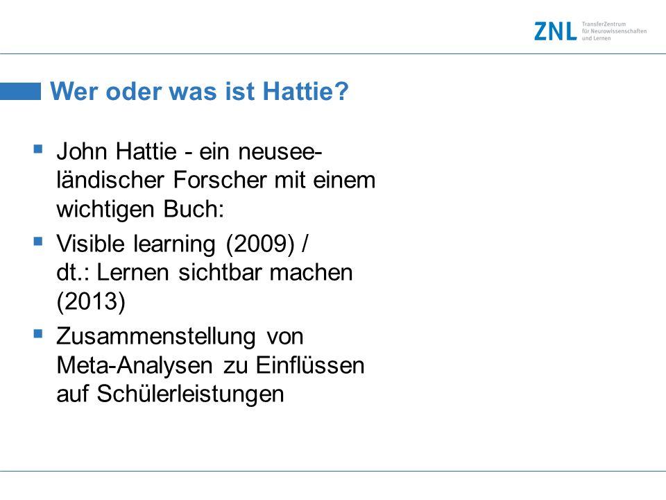 Wer oder was ist Hattie? John Hattie - ein neusee- ländischer Forscher mit einem wichtigen Buch: Visible learning (2009) / dt.: Lernen sichtbar machen