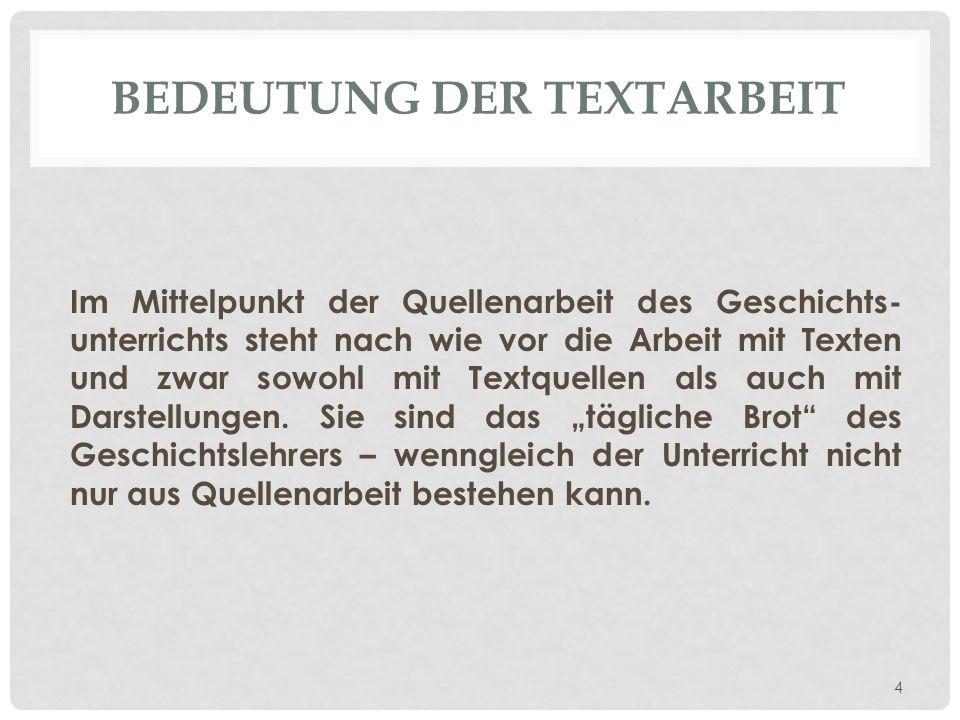 BEDEUTUNG DER TEXTARBEIT Im Mittelpunkt der Quellenarbeit des Geschichts- unterrichts steht nach wie vor die Arbeit mit Texten und zwar sowohl mit Tex
