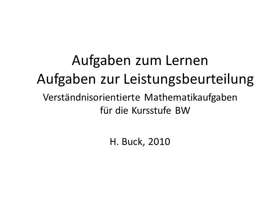 Aufgaben zum Lernen Aufgaben zur Leistungsbeurteilung Verständnisorientierte Mathematikaufgaben für die Kursstufe BW H. Buck, 2010
