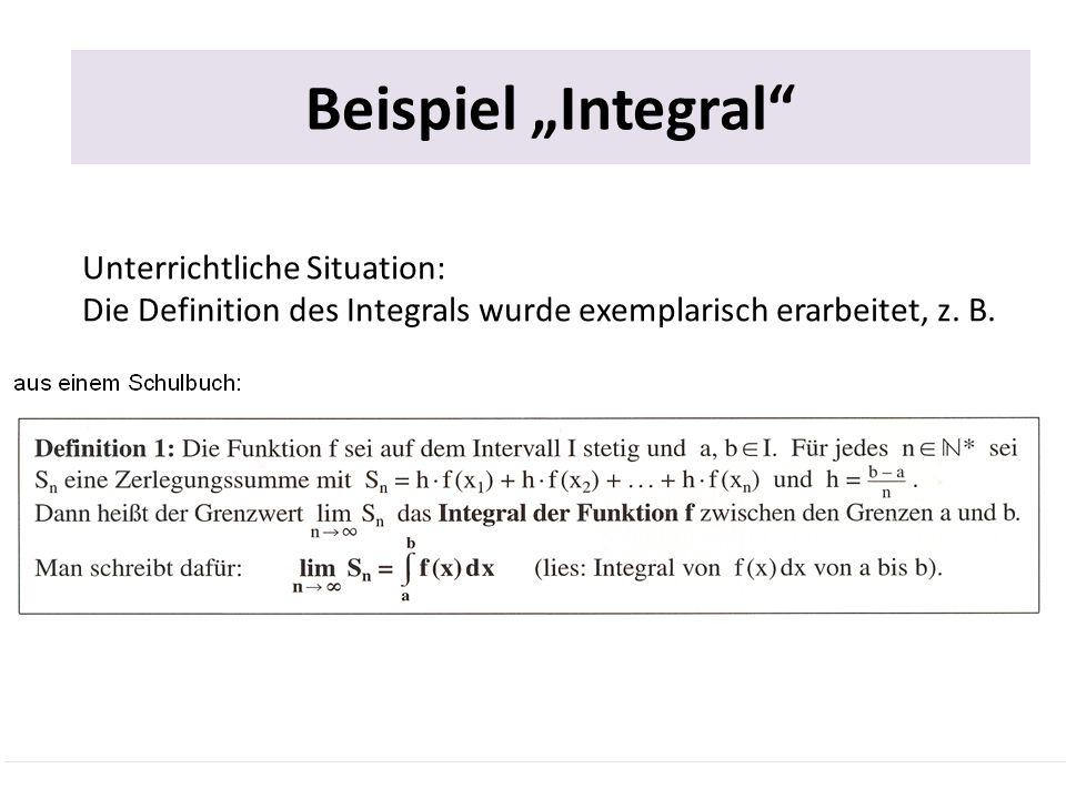 Beispiel Integral Unterrichtliche Situation: Die Definition des Integrals wurde exemplarisch erarbeitet, z. B.