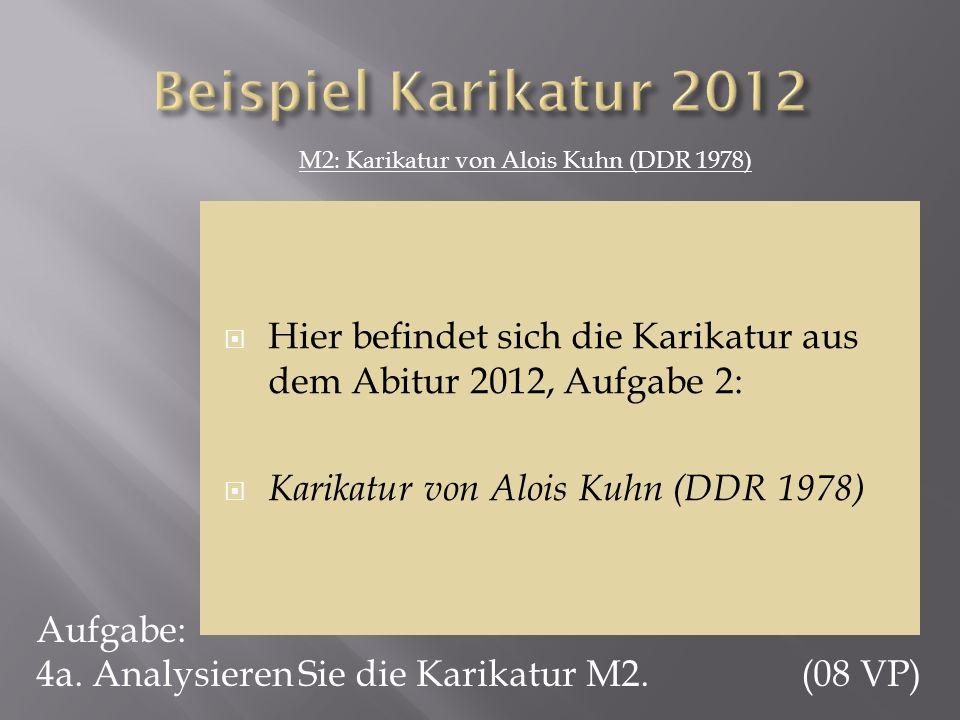 Aufgabe: 4a. Analysieren Sie die Karikatur M2. (08 VP) M2: Karikatur von Alois Kuhn (DDR 1978) Hier befindet sich die Karikatur aus dem Abitur 2012, A