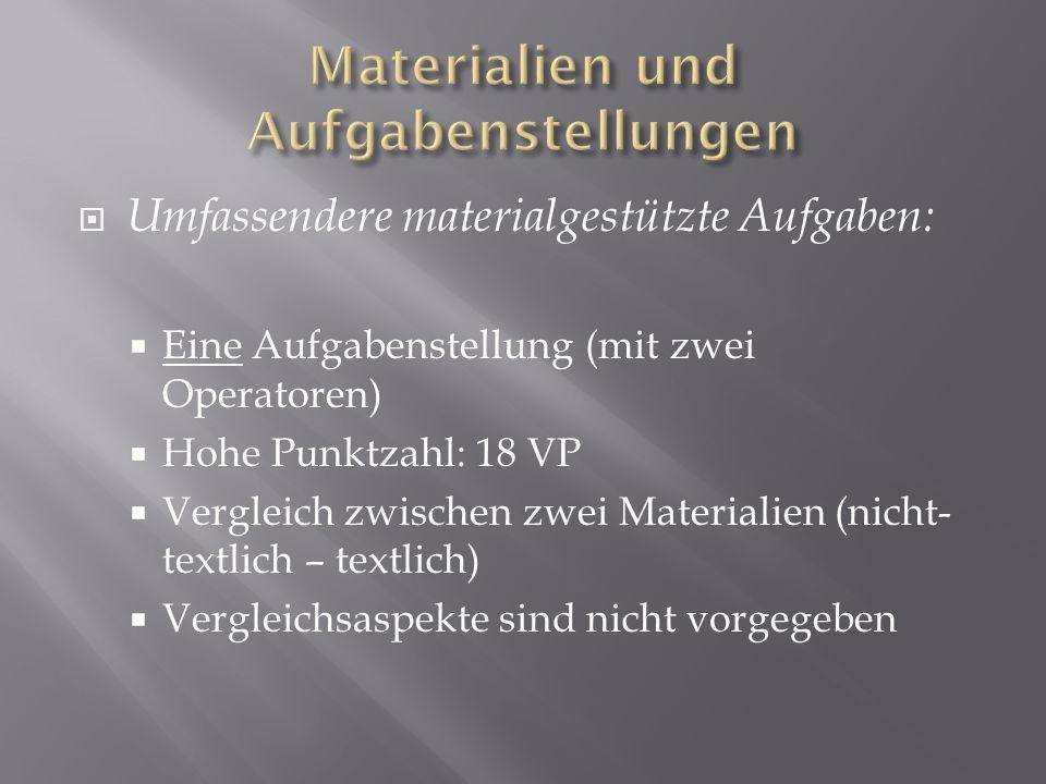 Umfassendere materialgestützte Aufgaben: Eine Aufgabenstellung (mit zwei Operatoren) Hohe Punktzahl: 18 VP Vergleich zwischen zwei Materialien (nicht-