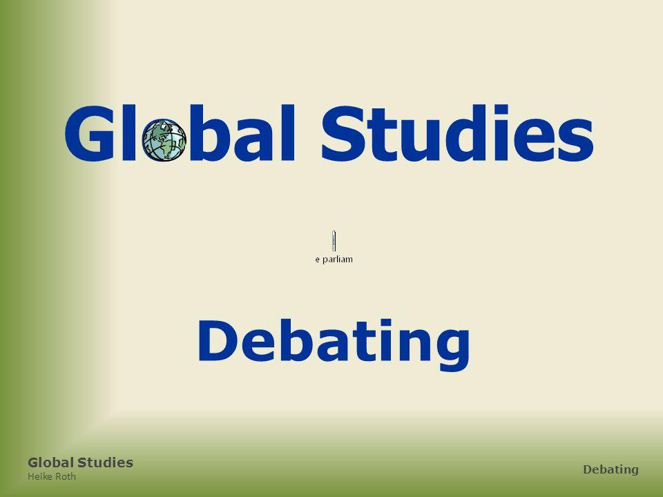 Global Studies Heike Roth Debating 1.How to Start 2.Bewertung 3.schriftliche Leistungsmessung Global Studies
