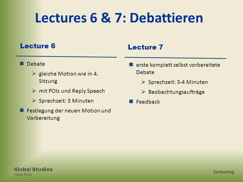 Global Studies Heike Roth Debating Lectures 6 & 7: Debattieren Lecture 6 Debate gleiche Motion wie in 4. Sitzung mit POIs und Reply Speech Sprechzeit: