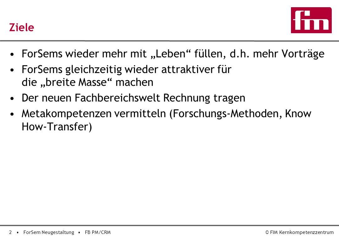 2 ForSem Neugestaltung FB PM/CRM© FIM Kernkompetenzzentrum Ziele ForSems wieder mehr mit Leben füllen, d.h.