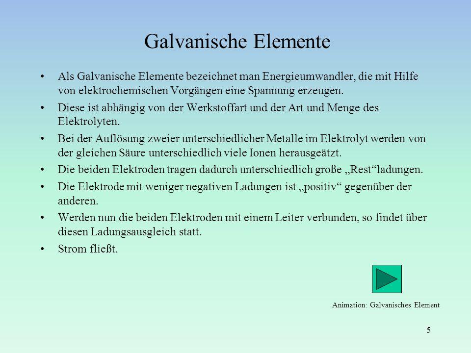 Galvanische Elemente Als Galvanische Elemente bezeichnet man Energieumwandler, die mit Hilfe von elektrochemischen Vorgängen eine Spannung erzeugen. D