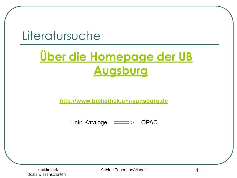 Teilbibliothek Sozialwissenschaften Sabine Fuhrmann-Wagner 11 Literatursuche Über die Homepage der UB Augsburg http://www.bibliothek.uni-augsburg.de Link: Kataloge OPAC