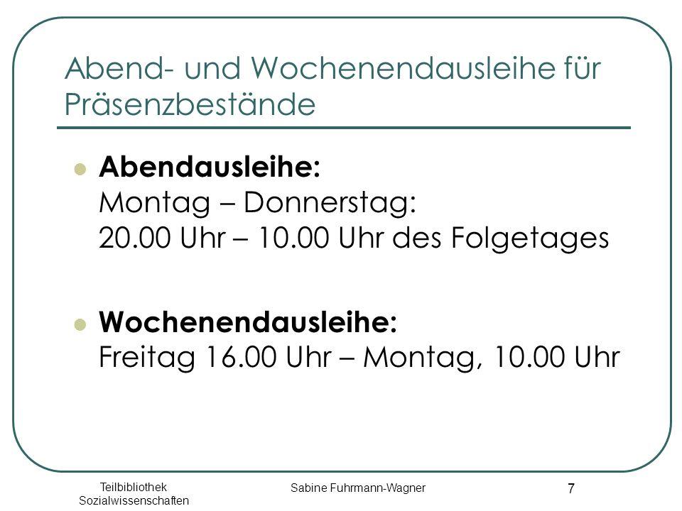 Teilbibliothek Sozialwissenschaften Sabine Fuhrmann-Wagner 7 Abend- und Wochenendausleihe für Präsenzbestände Abendausleihe: Montag – Donnerstag: 20.00 Uhr – 10.00 Uhr des Folgetages Wochenendausleihe: Freitag 16.00 Uhr – Montag, 10.00 Uhr