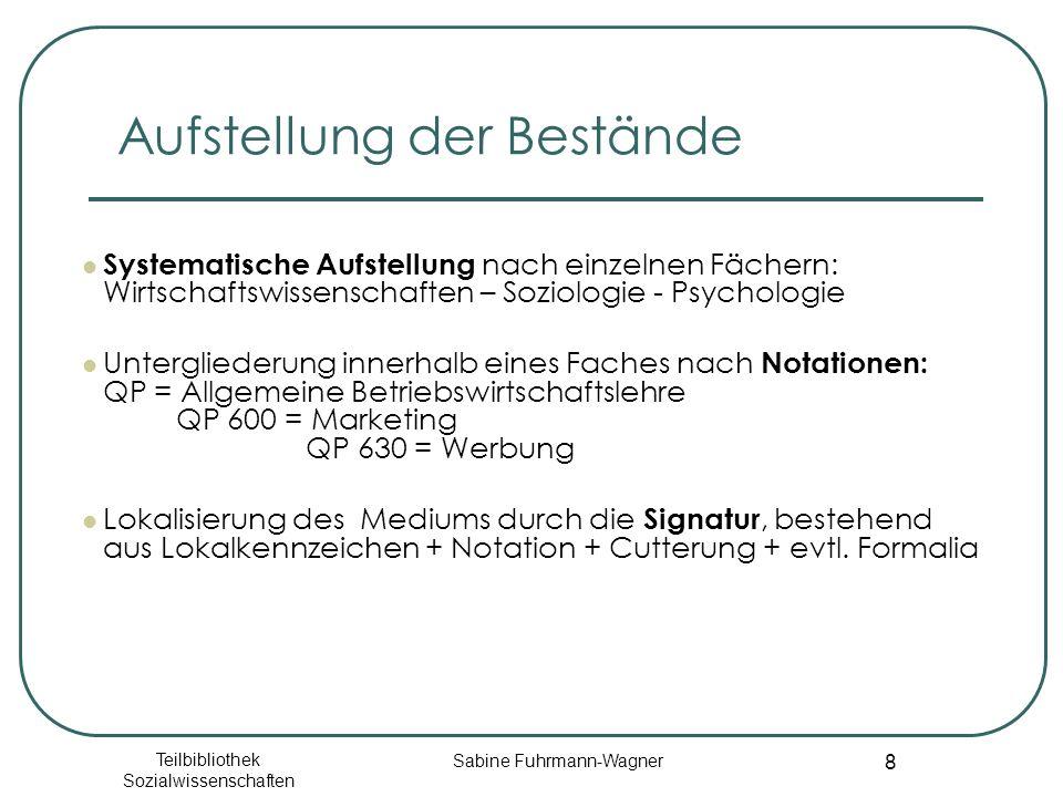 Teilbibliothek Sozialwissenschaften Sabine Fuhrmann-Wagner 8 Aufstellung der Bestände Systematische Aufstellung nach einzelnen Fächern: Wirtschaftswissenschaften – Soziologie - Psychologie Untergliederung innerhalb eines Faches nach Notationen: QP = Allgemeine Betriebswirtschaftslehre QP 600 = Marketing QP 630 = Werbung Lokalisierung des Mediums durch die Signatur, bestehend aus Lokalkennzeichen + Notation + Cutterung + evtl.