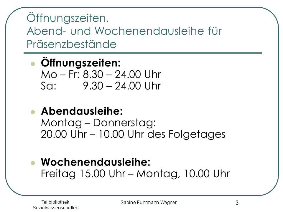Teilbibliothek Sozialwissenschaften Sabine Fuhrmann-Wagner 3 Öffnungszeiten, Abend- und Wochenendausleihe für Präsenzbestände Öffnungszeiten: Mo – Fr: 8.30 – 24.00 Uhr Sa: 9.30 – 24.00 Uhr Abendausleihe: Montag – Donnerstag: 20.00 Uhr – 10.00 Uhr des Folgetages Wochenendausleihe: Freitag 15.00 Uhr – Montag, 10.00 Uhr
