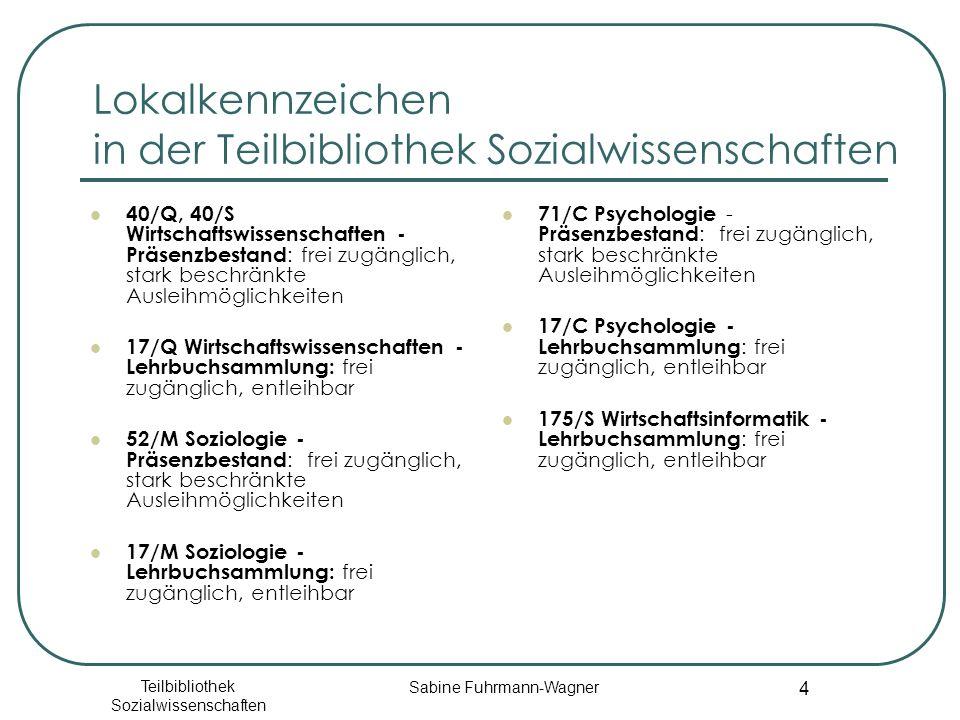 Teilbibliothek Sozialwissenschaften Sabine Fuhrmann-Wagner 4 Lokalkennzeichen in der Teilbibliothek Sozialwissenschaften 40/Q, 40/S Wirtschaftswissenschaften - Präsenzbestand : frei zugänglich, stark beschränkte Ausleihmöglichkeiten 17/Q Wirtschaftswissenschaften - Lehrbuchsammlung: frei zugänglich, entleihbar 52/M Soziologie - Präsenzbestand : frei zugänglich, stark beschränkte Ausleihmöglichkeiten 17/M Soziologie - Lehrbuchsammlung: frei zugänglich, entleihbar 71/C Psychologie - Präsenzbestand : frei zugänglich, stark beschränkte Ausleihmöglichkeiten 17/C Psychologie - Lehrbuchsammlung : frei zugänglich, entleihbar 175/S Wirtschaftsinformatik - Lehrbuchsammlung : frei zugänglich, entleihbar