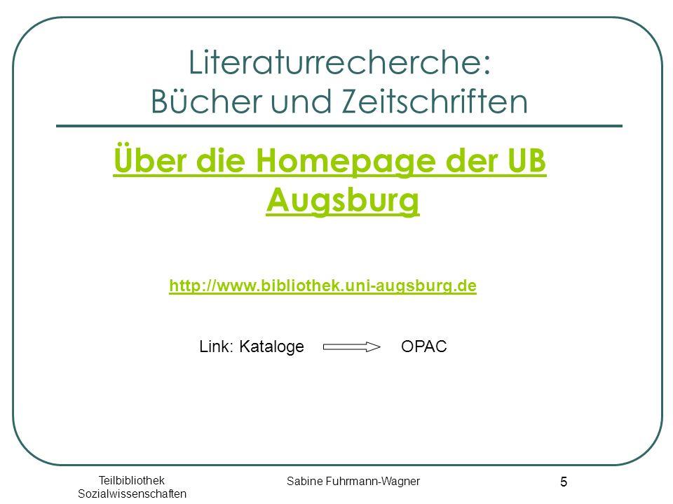 Teilbibliothek Sozialwissenschaften Sabine Fuhrmann-Wagner 5 Literaturrecherche: Bücher und Zeitschriften Über die Homepage der UB Augsburg http://www.bibliothek.uni-augsburg.de Link: Kataloge OPAC