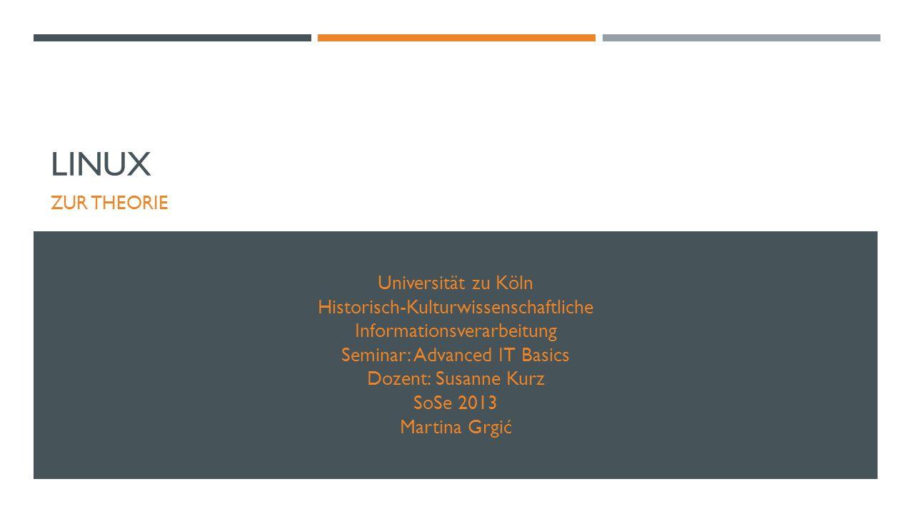LINUX ZUR THEORIE Universität zu Köln Historisch-Kulturwissenschaftliche Informationsverarbeitung Seminar: Advanced IT Basics Dozent: Susanne Kurz SoSe 2013 Martina Grgić