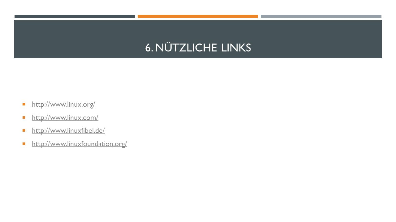 6. NÜTZLICHE LINKS http://www.linux.org/ http://www.linux.com/ http://www.linuxfibel.de/ http://www.linuxfoundation.org/