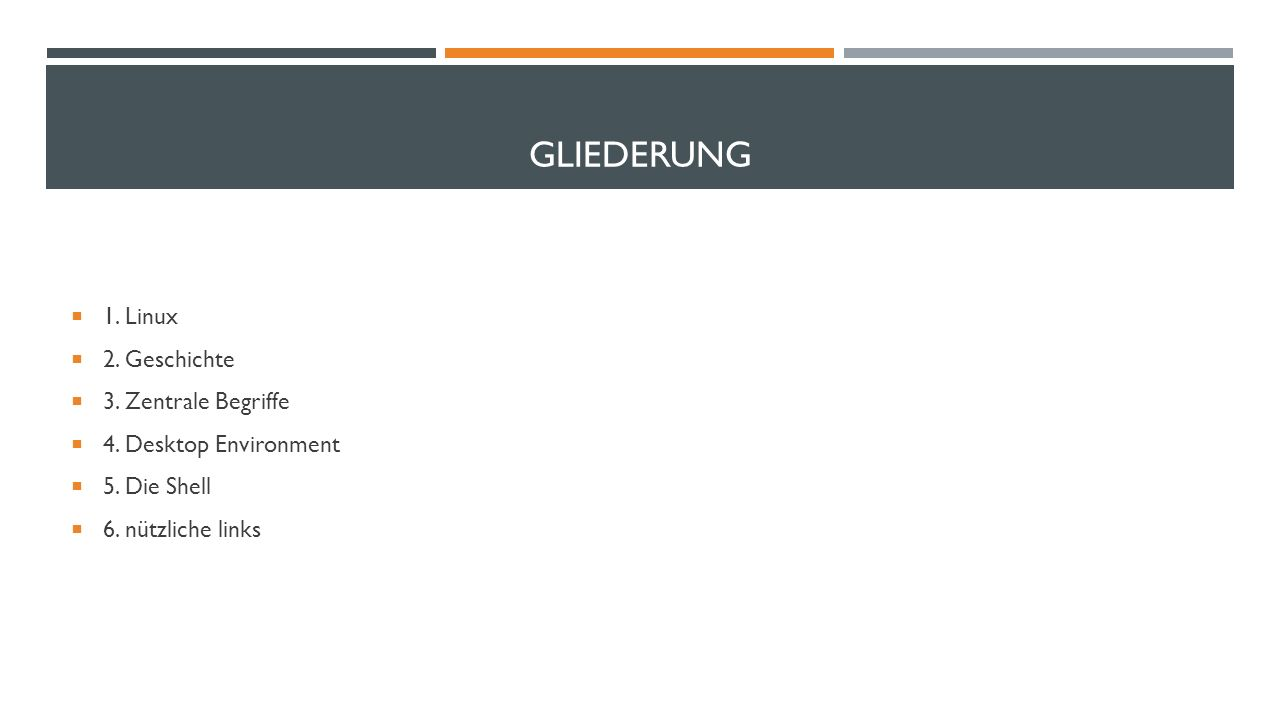 GLIEDERUNG 1. Linux 2. Geschichte 3. Zentrale Begriffe 4. Desktop Environment 5. Die Shell 6. nützliche links