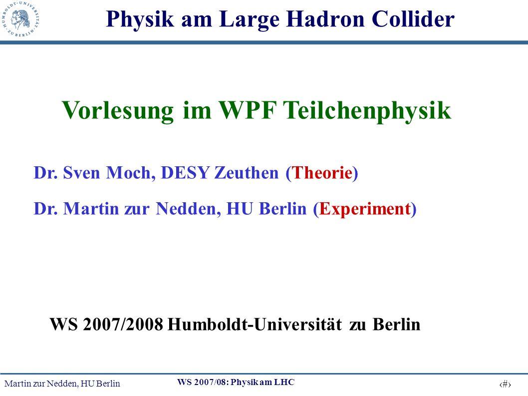 Martin zur Nedden, HU Berlin 1 WS 2007/08: Physik am LHC Physik am Large Hadron Collider Vorlesung im WPF Teilchenphysik Dr.