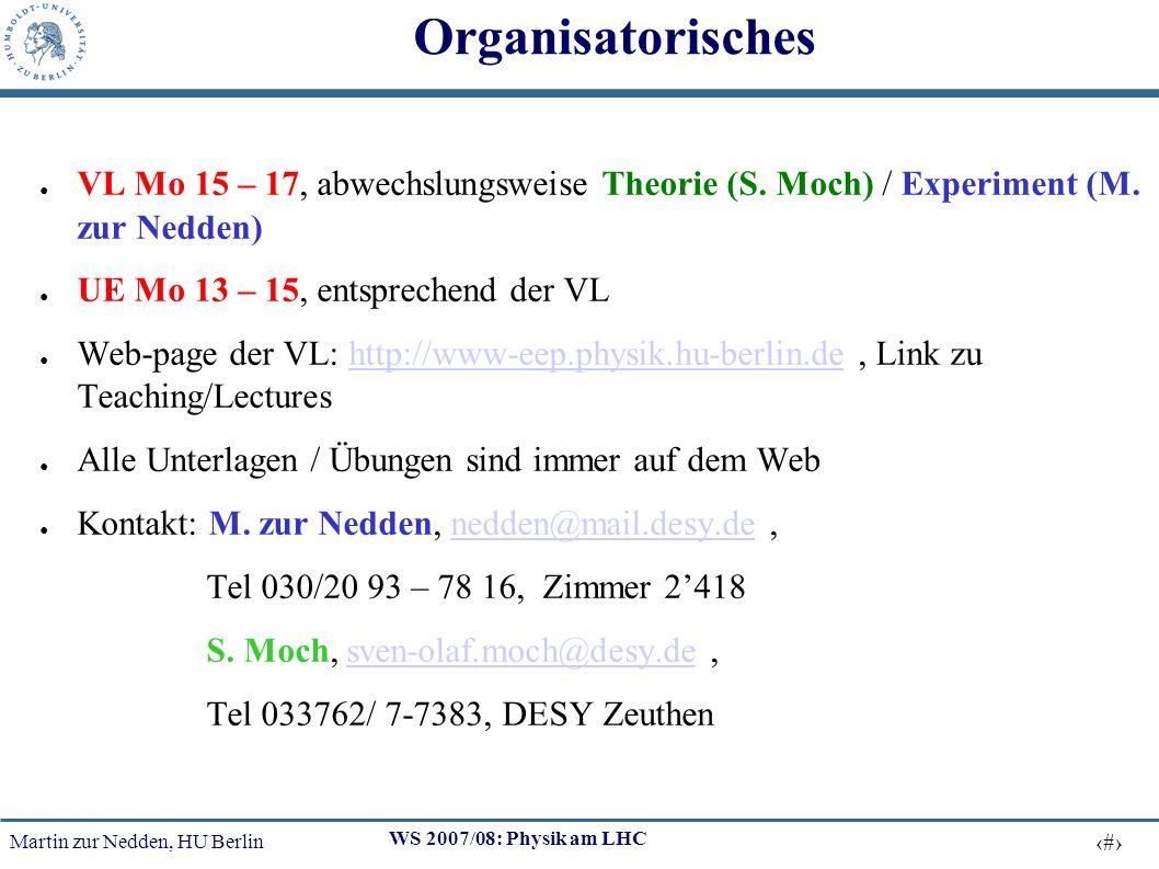 Martin zur Nedden, HU Berlin 2 WS 2007/08: Physik am LHC Organisatorisches VL Mo 15 – 17, abwechslungsweise Theorie (S.