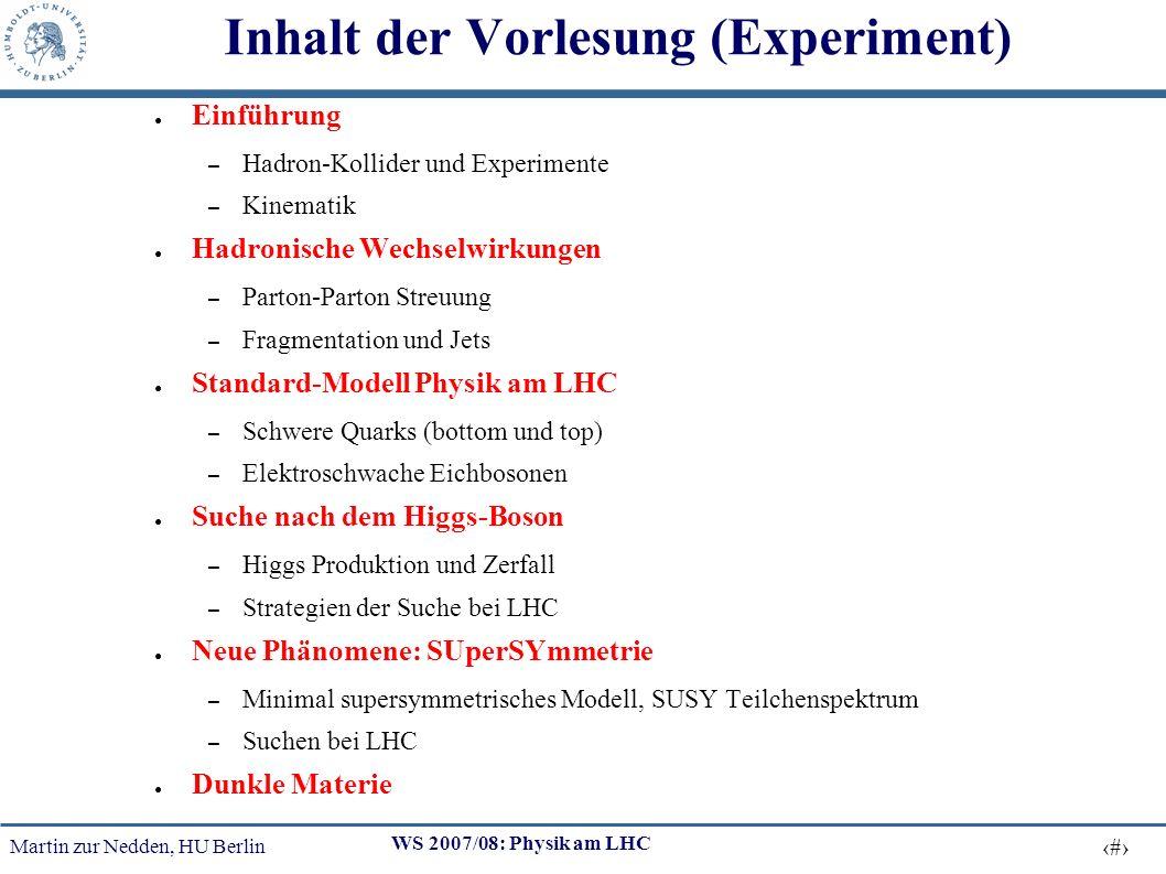 Martin zur Nedden, HU Berlin 3 WS 2007/08: Physik am LHC Inhalt der Vorlesung (Experiment) Einführung – Hadron-Kollider und Experimente – Kinematik Hadronische Wechselwirkungen – Parton-Parton Streuung – Fragmentation und Jets Standard-Modell Physik am LHC – Schwere Quarks (bottom und top) – Elektroschwache Eichbosonen Suche nach dem Higgs-Boson – Higgs Produktion und Zerfall – Strategien der Suche bei LHC Neue Phänomene: SUperSYmmetrie – Minimal supersymmetrisches Modell, SUSY Teilchenspektrum – Suchen bei LHC Dunkle Materie
