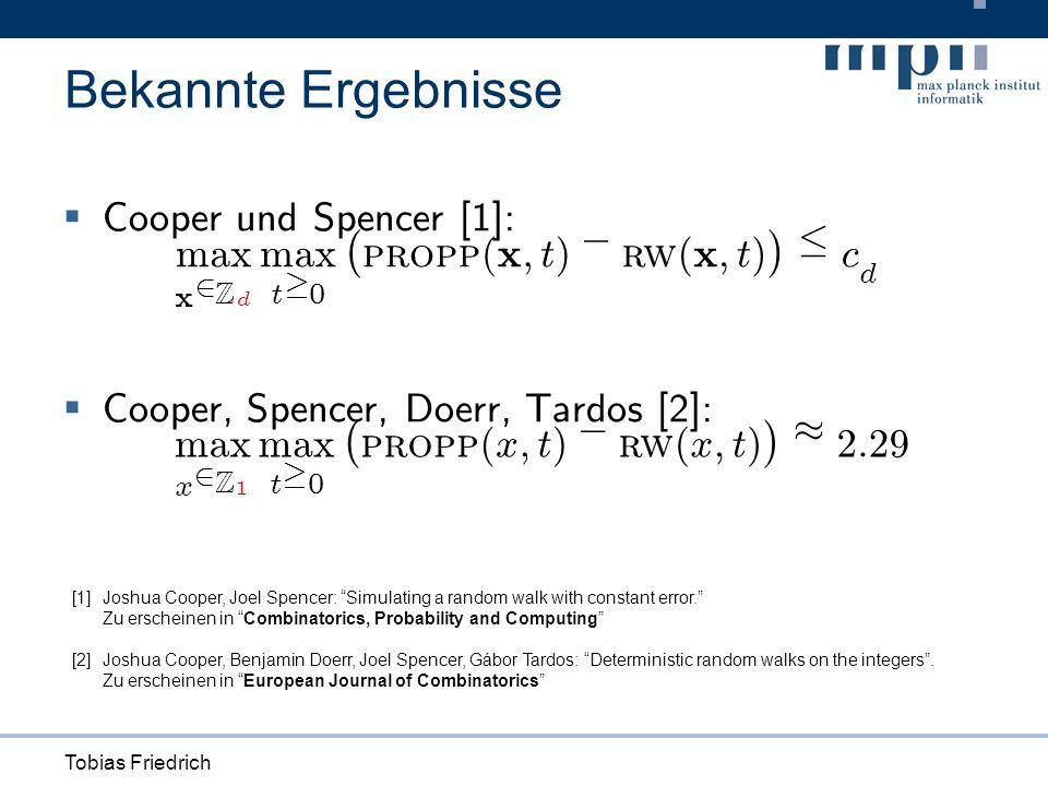 Tobias Friedrich Bekannte Ergebnisse Cooper und Spencer [1]: Cooper, Spencer, Doerr, Tardos [2]: max x 2 Z d max t ¸ 0 ¡ propp ( x ; t ) ¡ rw ( x ; t ) ¢ · c d max x 2 Z 1 max t ¸ 0 ¡ propp ( x ; t ) ¡ rw ( x ; t ) ¢ ¼ 2 : 29 [1]Joshua Cooper, Joel Spencer: Simulating a random walk with constant error.