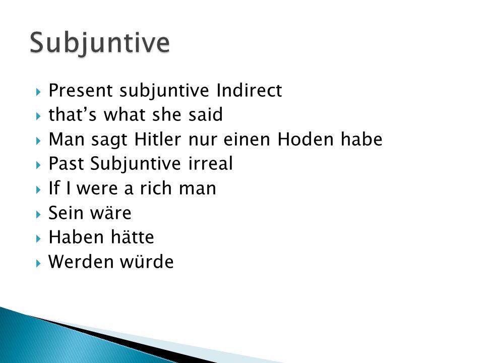 Present subjuntive Indirect thats what she said Man sagt Hitler nur einen Hoden habe Past Subjuntive irreal If I were a rich man Sein wäre Haben hätte Werden würde