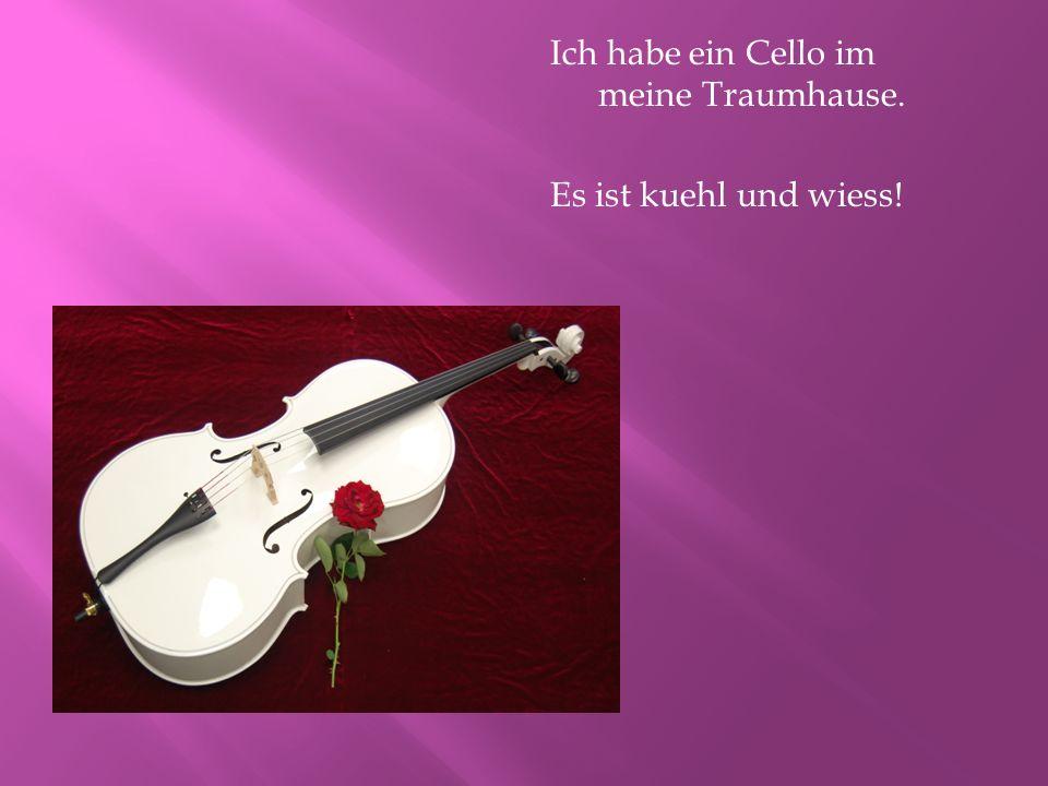 Ich habe ein Cello im meine Traumhause. Es ist kuehl und wiess!