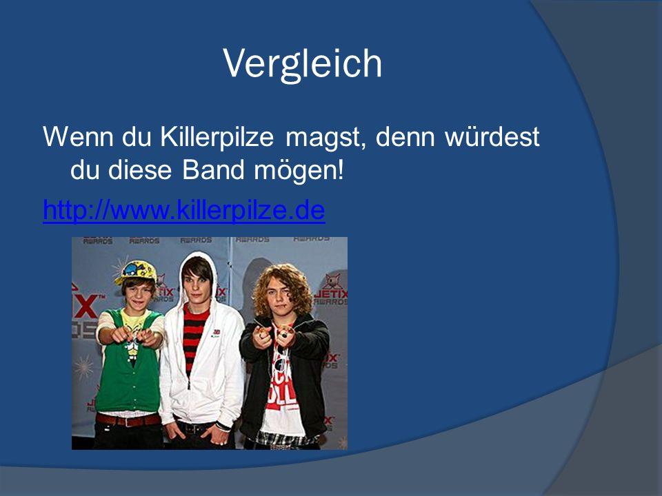 Vergleich Wenn du Killerpilze magst, denn würdest du diese Band mögen! http://www.killerpilze.de